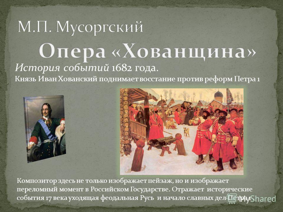 История событий 1682 года. Князь Иван Хованский поднимает восстание против реформ Петра 1 Композитор здесь не только изображает пейзаж, но и изображает переломный момент в Российском Государстве. Отражает исторические события 17 века уходящая феодаль