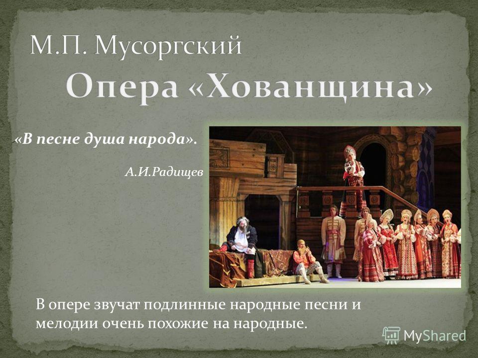 В опере звучат подлинные народные песни и мелодии очень похожие на народные. «В песне душа народа». А.И.Радищев