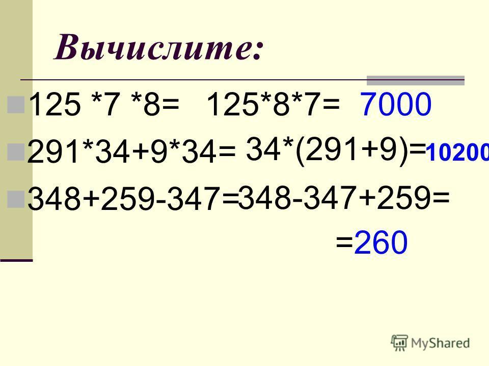 Вычислите: 125 *7 *8= 291*34+9*34= 348+259-347= 125*8*7=7000 34*(291+9)= 10200 348-347+259= =260