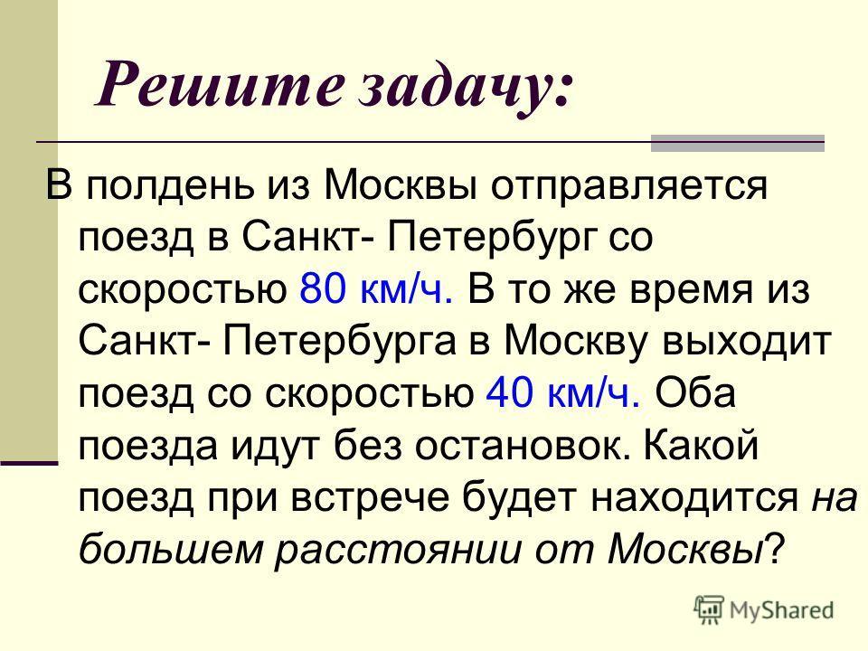 Решите задачу: В полдень из Москвы отправляется поезд в Санкт- Петербург со скоростью 80 км/ч. В то же время из Санкт- Петербурга в Москву выходит поезд со скоростью 40 км/ч. Оба поезда идут без остановок. Какой поезд при встрече будет находится на б