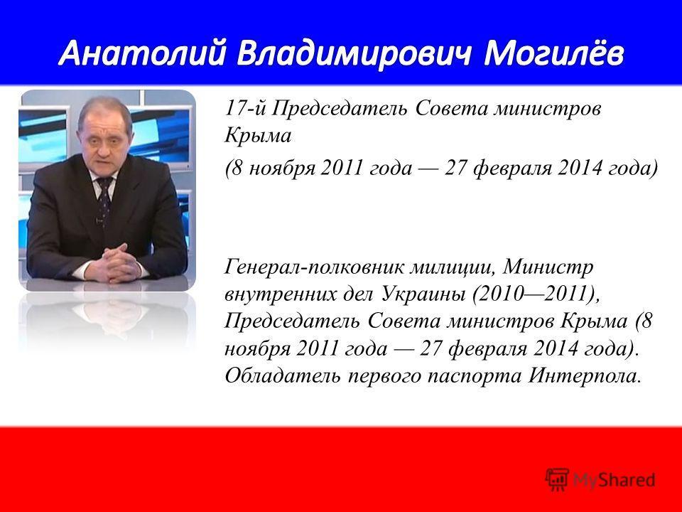 17-й Председатель Совета министров Крыма (8 ноября 2011 года 27 февраля 2014 года) Генерал-полковник милиции, Министр внутренних дел Украины (20102011), Председатель Совета министров Крыма (8 ноября 2011 года 27 февраля 2014 года). Обладатель первого