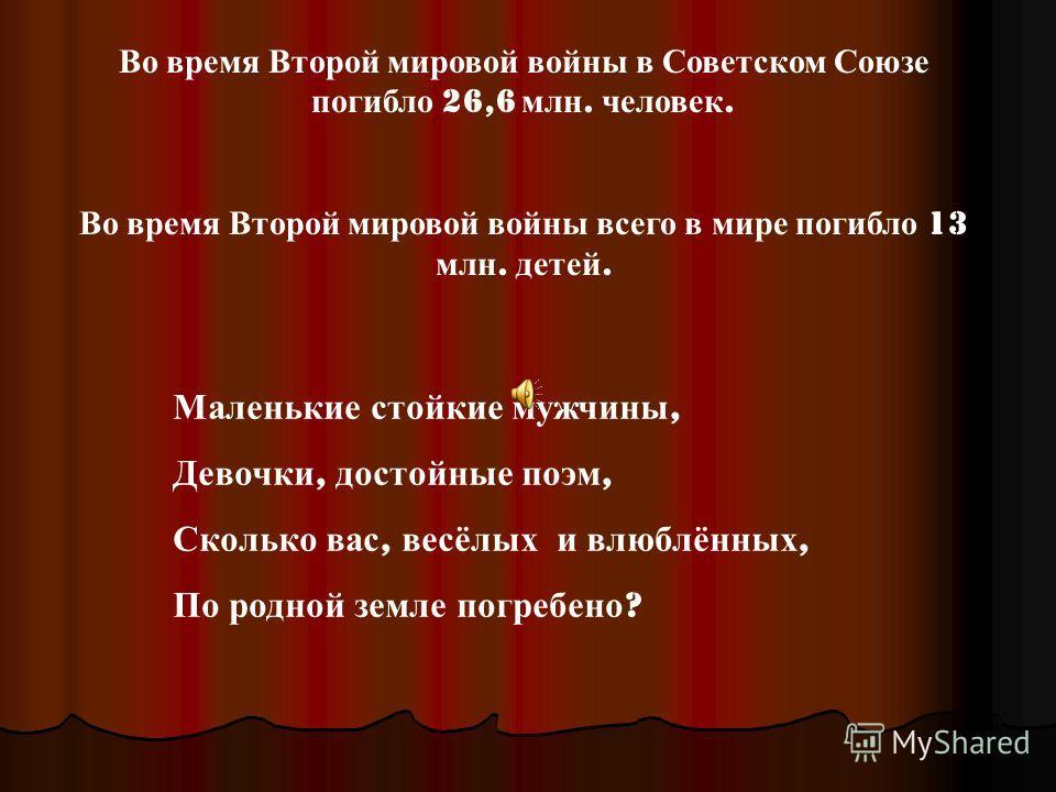 Во время Второй мировой войны в Советском Союзе погибло 26,6 млн. человек. Во время Второй мировой войны всего в мире погибло 13 млн. детей. Маленькие стойкие мужчины, Девочки, достойные поэм, Сколько вас, весёлых и влюблённых, По родной земле погреб