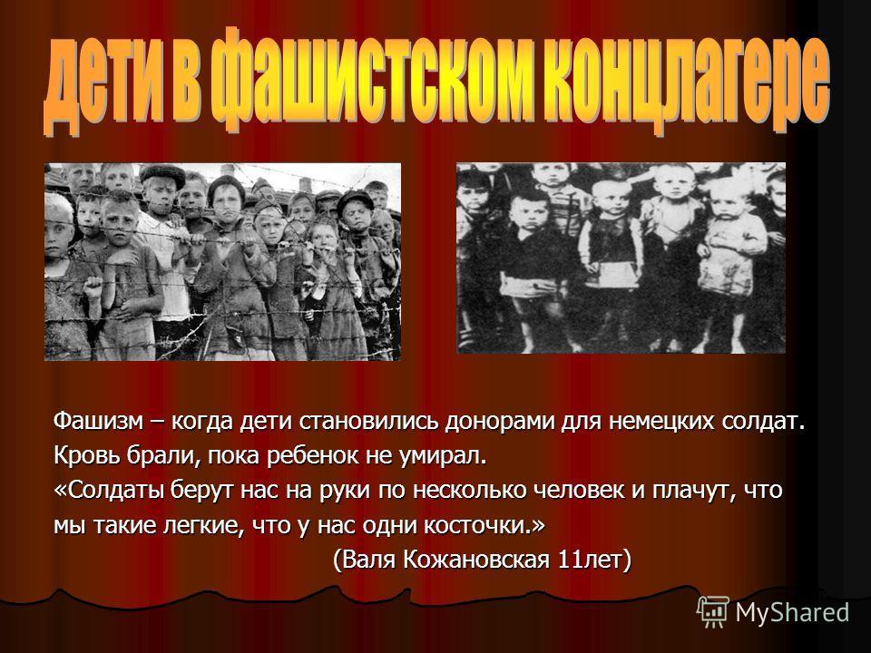 Фашизм – когда дети становились донорами для немецких солдат. Кровь брали, пока ребенок не умирал. «Солдаты берут нас на руки по несколько человек и плачут, что мы такие легкие, что у нас одни косточки.» (Валя Кожановская 11лет) (Валя Кожановская 11л