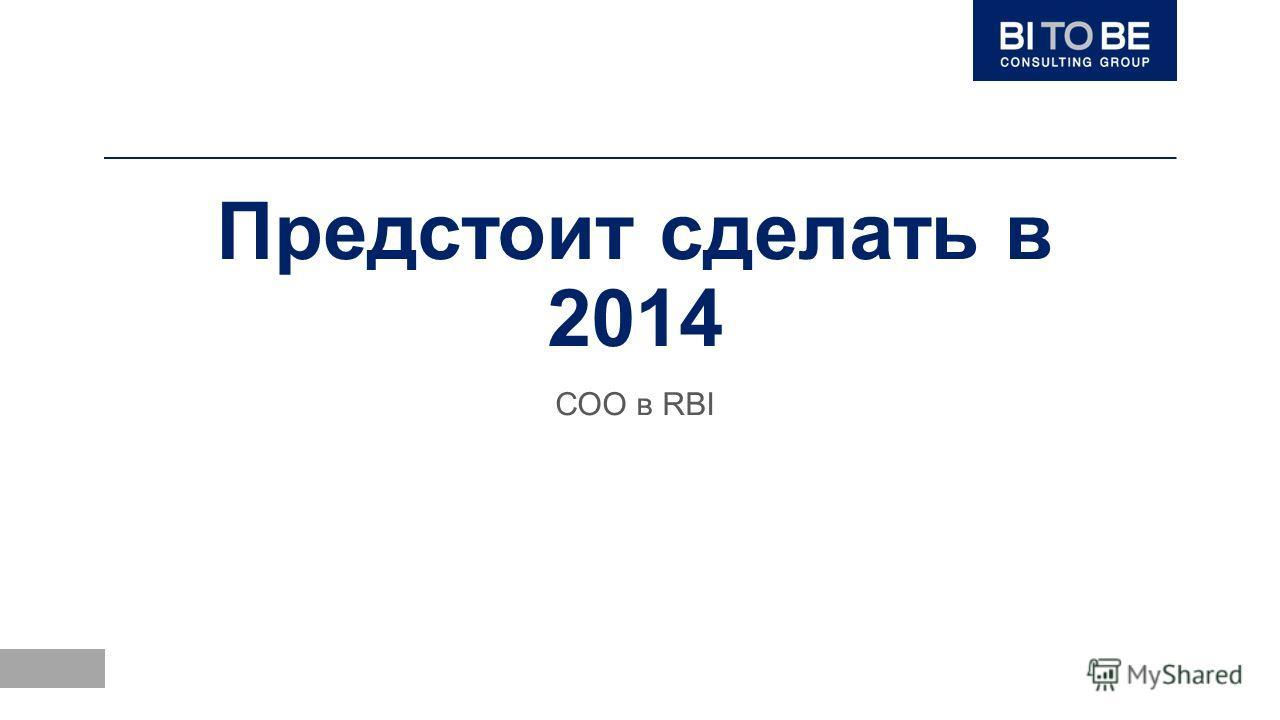 Предстоит сделать в 2014 СОО в RBI
