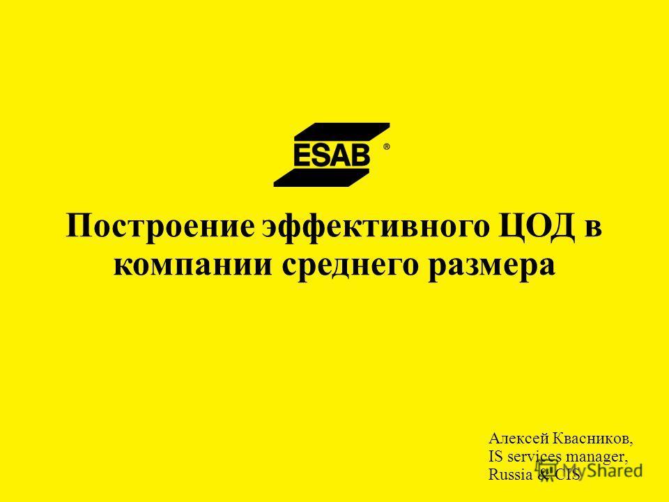 Алексей Квасников, IS services manager, Russia & CIS Построение эффективного ЦОД в компании среднего размера
