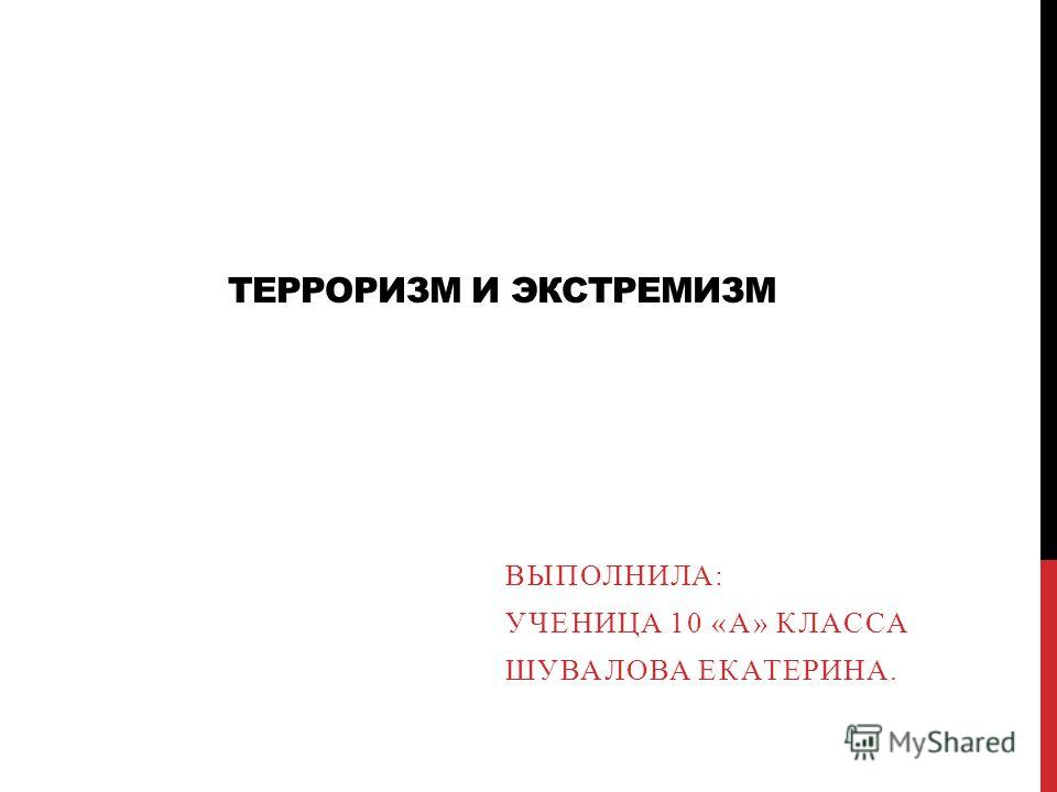 ТЕРРОРИЗМ И ЭКСТРЕМИЗМ ВЫПОЛНИЛА: УЧЕНИЦА 10 «А» КЛАССА ШУВАЛОВА ЕКАТЕРИНА.