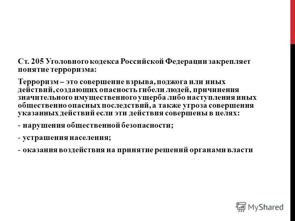 Ст. 205 Уголовного кодекса Российской Федерации закрепляет понятие терроризма: Терроризм – это совершение взрыва, поджога или иных действий, создающих опасность гибели людей, причинения значительного имущественного ущерба либо наступления иных общест