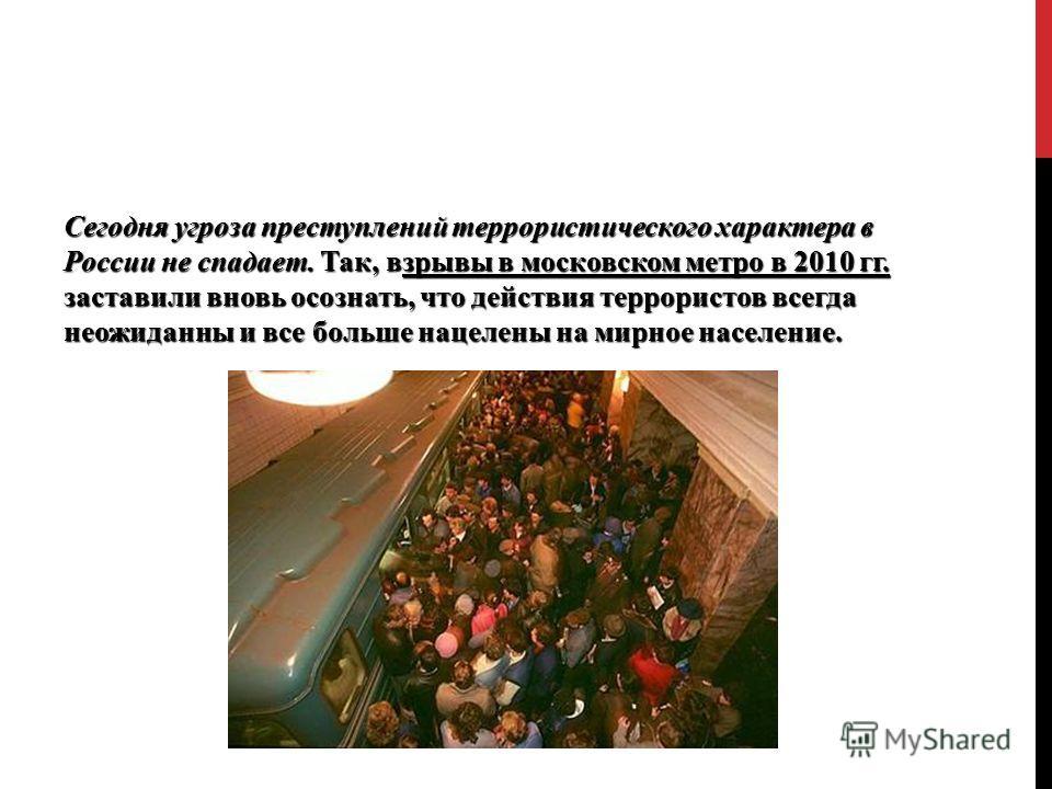 Сегодня угроза преступлений террористического характера в России не спадает. Так, взрывы в московском метро в 2010 гг. заставили вновь осознать, что действия террористов всегда неожиданны и все больше нацелены на мирное население.