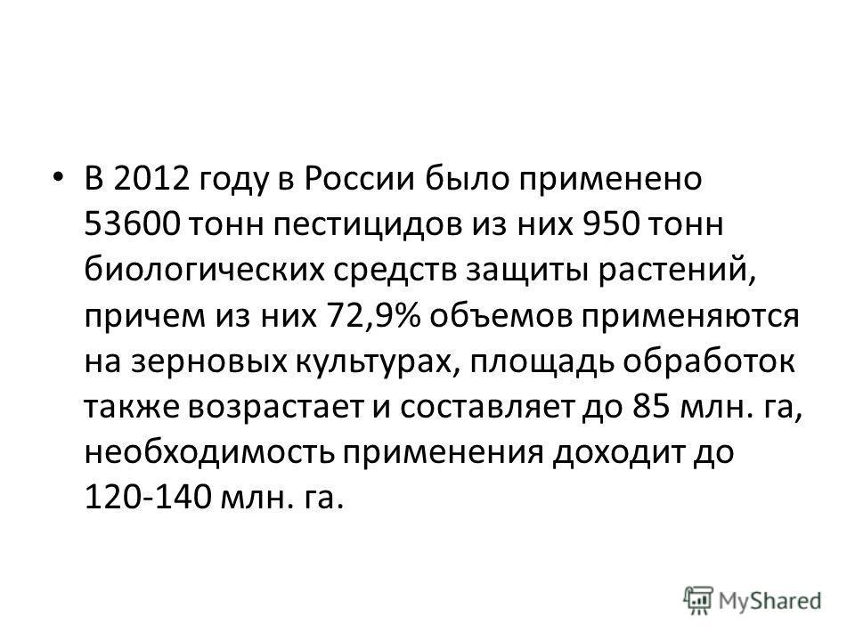 В 2012 году в России было применено 53600 тонн пестицидов из них 950 тонн биологических средств защиты растений, причем из них 72,9% объемов применяются на зерновых культурах, площадь обработок также возрастает и составляет до 85 млн. га, необходимос