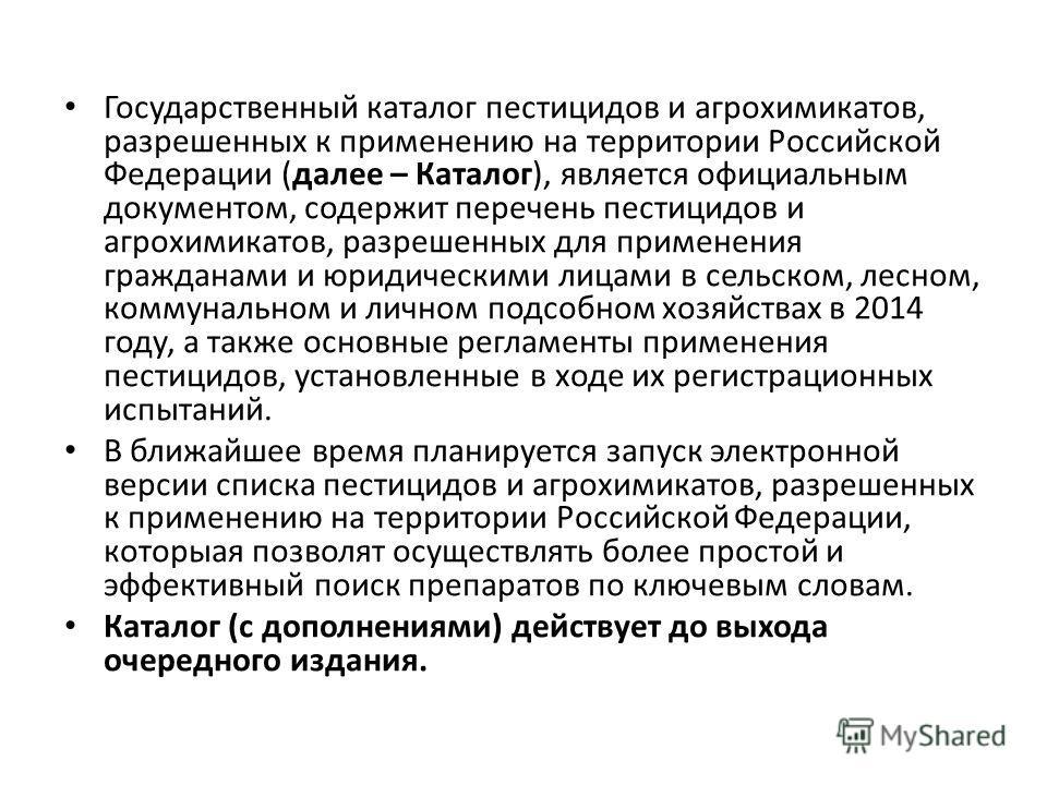 Государственный каталог пестицидов и агрохимикатов, разрешенных к применению на территории Российской Федерации (далее – Каталог), является официальным документом, содержит перечень пестицидов и агрохимикатов, разрешенных для применения гражданами и