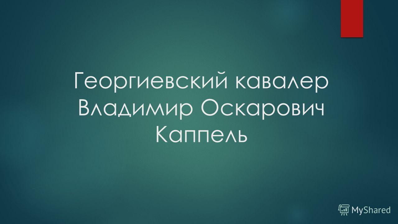 Георгиевский кавалер Владимир Оскарович Каппель