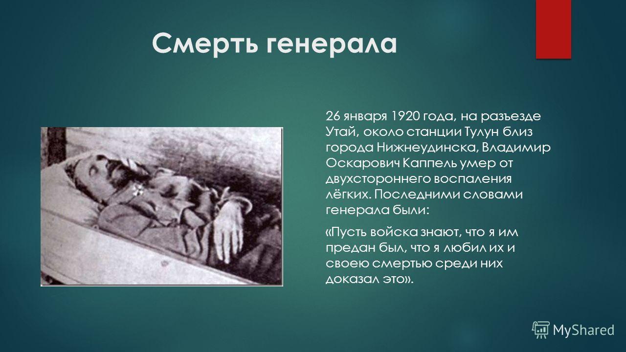 Смерть генерала 26 января 1920 года, на разъезде Утай, около станции Тулун близ города Нижнеудинска, Владимир Оскарович Каппель умер от двухстороннего воспаления лёгких. Последними словами генерала были: «Пусть войска знают, что я им предан был, что