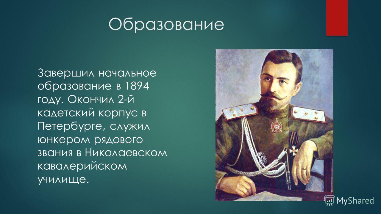 Образование Завершил начальное образование в 1894 году. Окончил 2-й кадетский корпус в Петербурге, служил юнкером рядового звания в Николаевском кавалерийском училище.