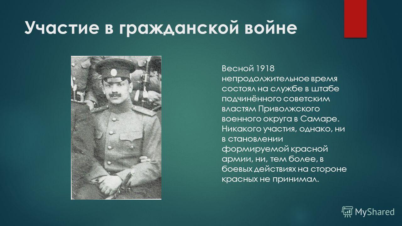 Участие в гражданской войне Весной 1918 непродолжительное время состоял на службе в штабе подчинённого советским властям Приволжского военного округа в Самаре. Никакого участия, однако, ни в становлении формируемой красной армии, ни, тем более, в бое