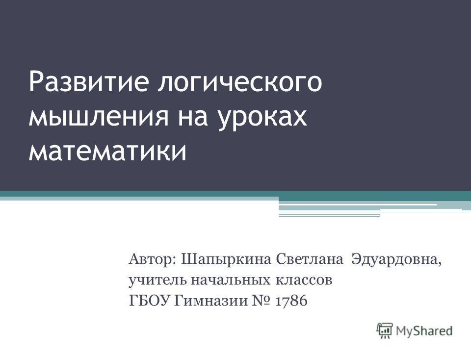 Развитие логического мышления на уроках математики Автор: Шапыркина Светлана Эдуардовна, учитель начальных классов ГБОУ Гимназии 1786