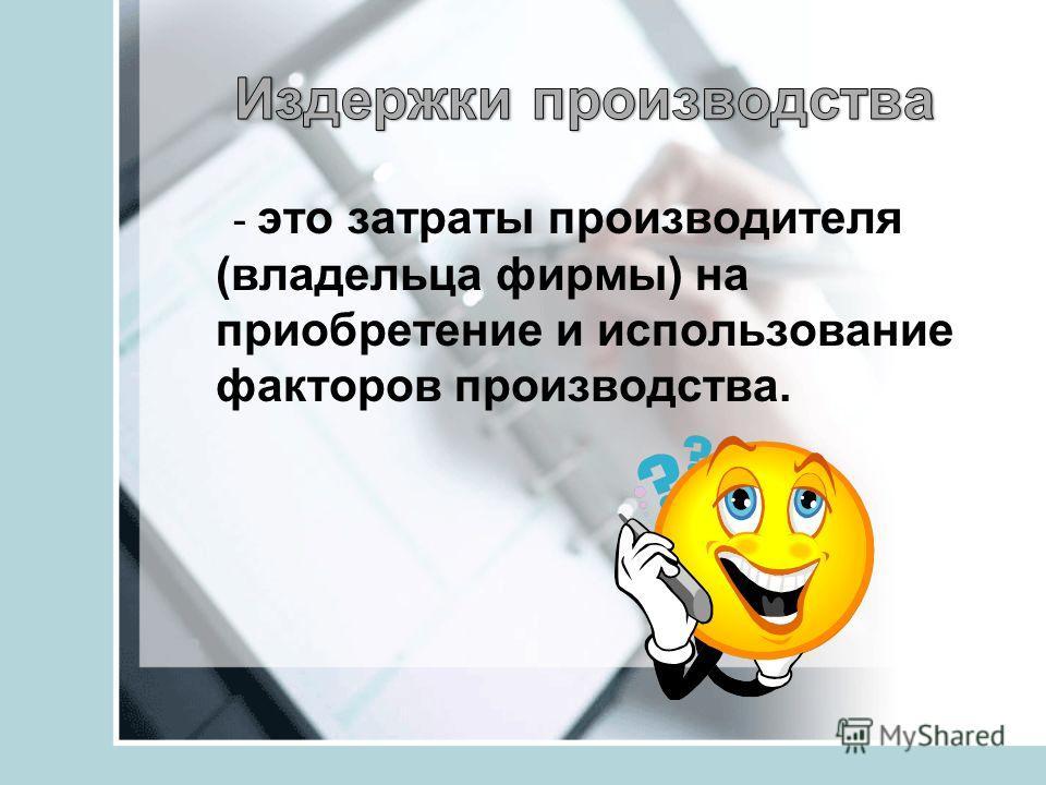 - это затраты производителя (владельца фирмы) на приобретение и использование факторов производства.