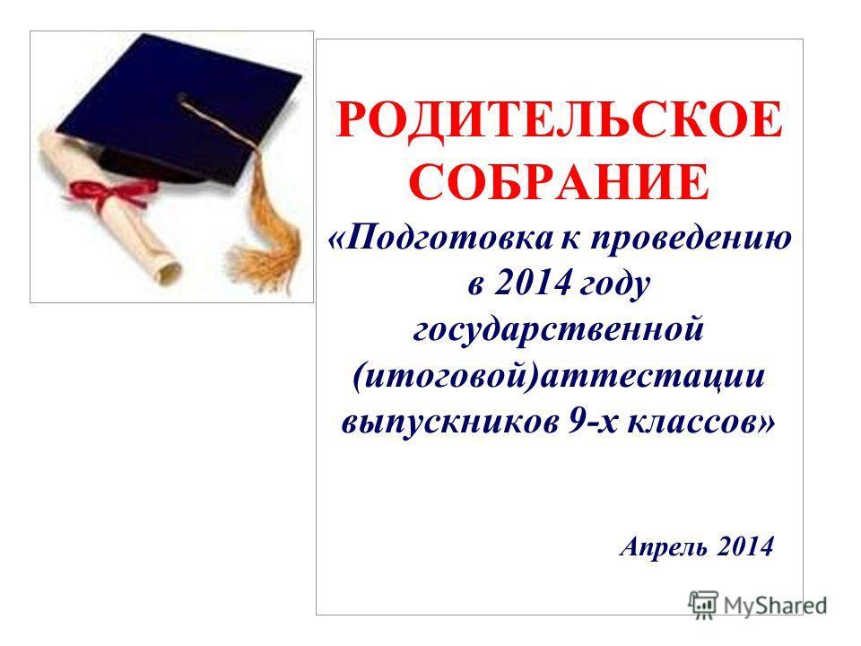 РОДИТЕЛЬСКОЕ СОБРАНИЕ «Подготовка к проведению в 2014 году государственной (итоговой)аттестации выпускников 9-х классов» Апрель 2014