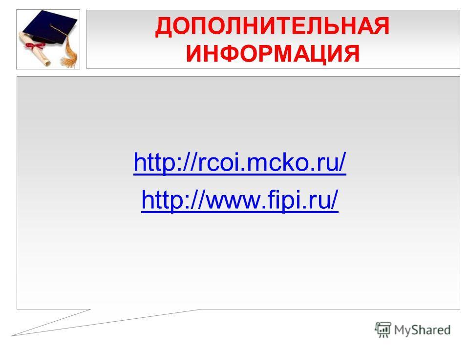 ДОПОЛНИТЕЛЬНАЯ ИНФОРМАЦИЯ http://rcoi.mcko.ru/ http://www.fipi.ru/