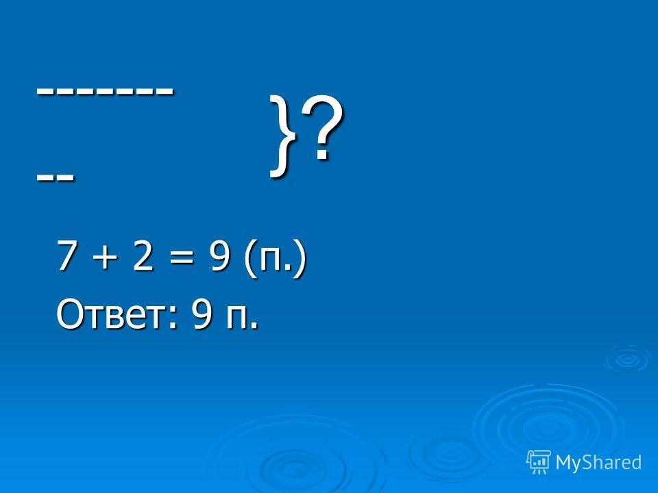 --------- }? 7 + 2 = 9 (п.) Ответ: 9 п.