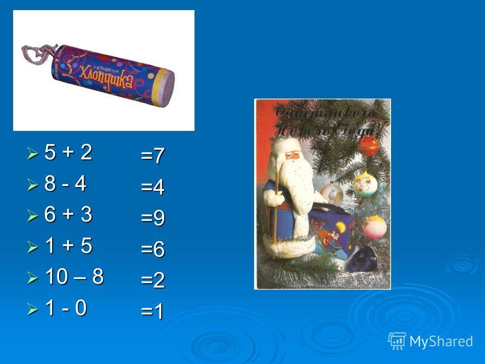 5 + 2 5 + 2 8 - 4 8 - 4 6 + 3 6 + 3 1 + 5 1 + 5 10 – 8 10 – 8 1 - 0 1 - 0 =7=4=9=6=2=1