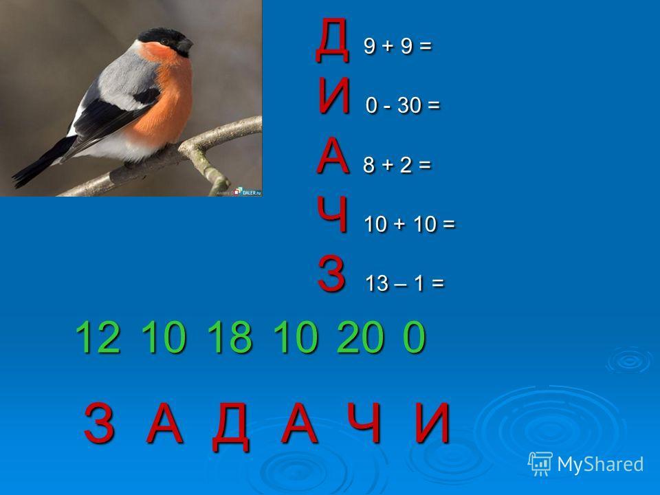 Д 9 + 9 = И 0 - 30 = А 8 + 2 = Ч 10 + 10 = З 13 – 1 = 12101810200 З А Д АЧИ