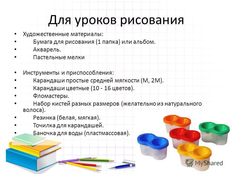 Для уроков рисования Художественные материалы: Бумага для рисования (1 папка) или альбом. Акварель. Пастельные мелки Инструменты и приспособления: Карандаши простые средней мягкости (М, 2М). Карандаши цветные (10 - 16 цветов). Фломастеры. Набор кисте