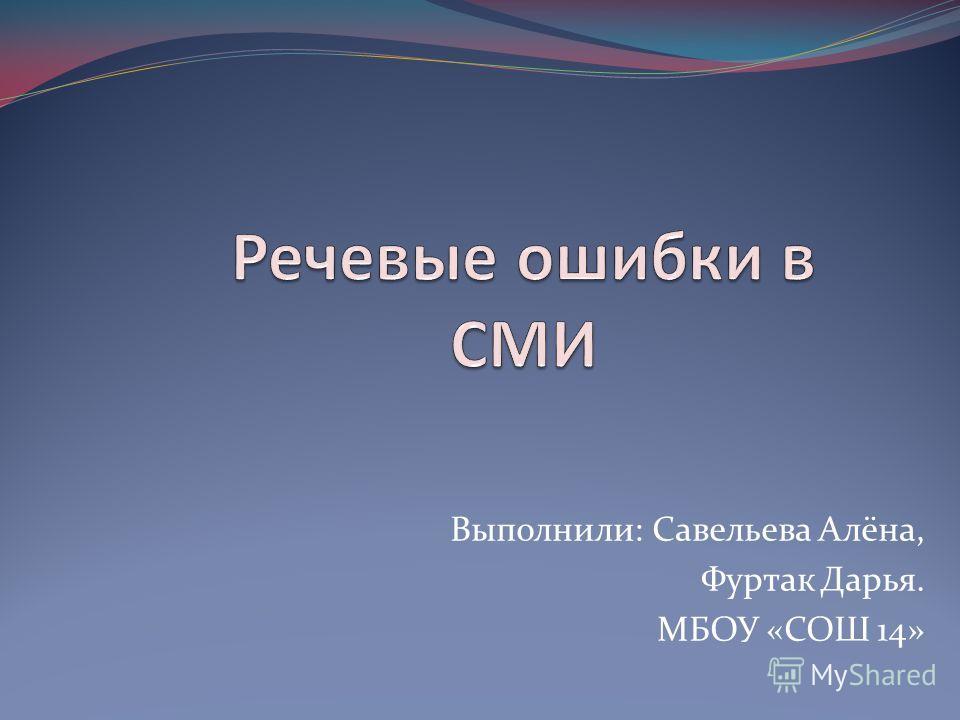 Выполнили: Савельева Алёна, Фуртак Дарья. МБОУ «СОШ 14»