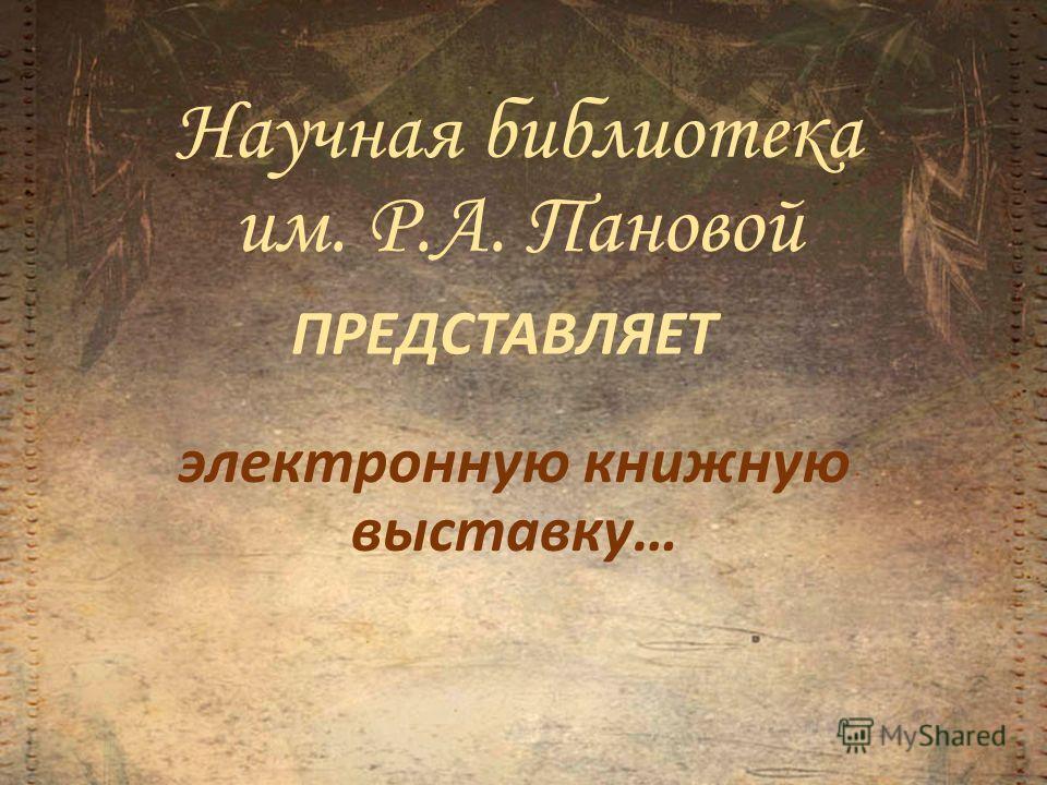 Научная библиотека им. Р.А. Пановой ПРЕДСТАВЛЯЕТ электронную книжную выставку…