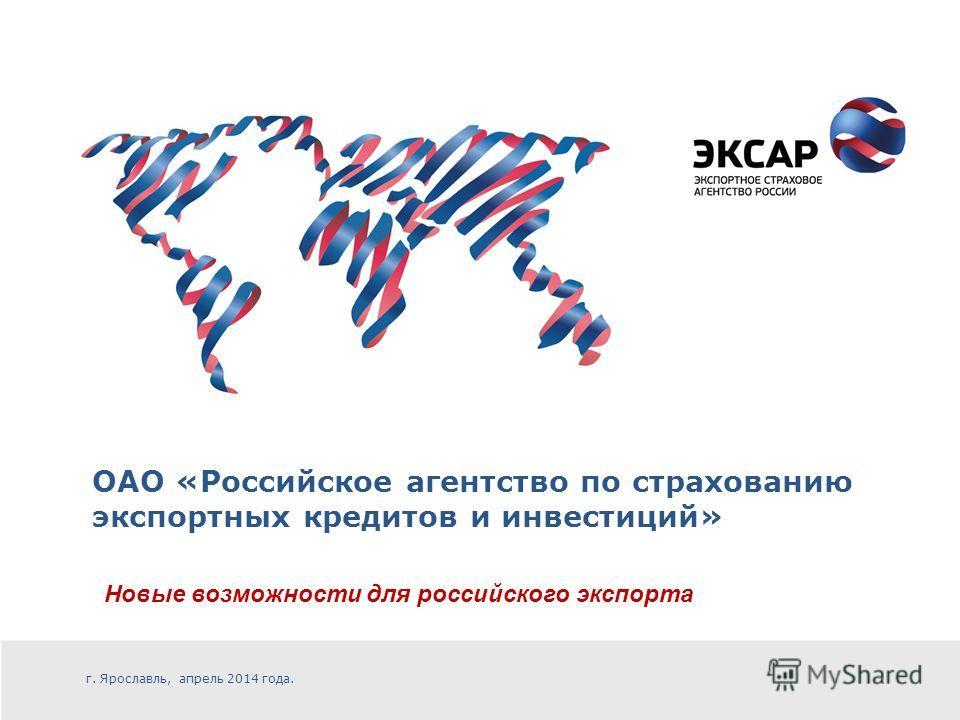 ОАО «Российское агентство по страхованию экспортных кредитов и инвестиций» Новые возможности для российского экспорта г. Ярославль, апрель 2014 года.