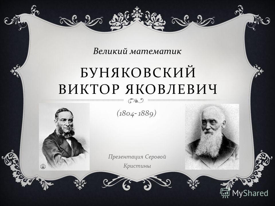 БУНЯКОВСКИЙ ВИКТОР ЯКОВЛЕВИЧ Великий математик (1804- 1889) Презентация Серовой Кристины