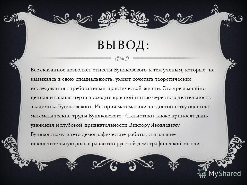 ВЫВОД : Все сказанное позволяет отнести Буняковского к тем ученым, которые, не замыкаясь в свою специальность, умеют сочетать теоретические исследования с требованиями практической жизни. Эта чрезвычайно ценная и важная черта проходит красной нитью ч