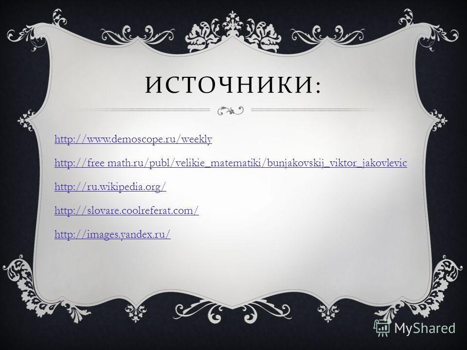 ИСТОЧНИКИ : http://www.demoscope.ru/weekly http://free math.ru/publ/velikie_matematiki/bunjakovskij_viktor_jakovlevic http://ru.wikipedia.org/ http://slovare.coolreferat.com/ http://images.yandex.ru/
