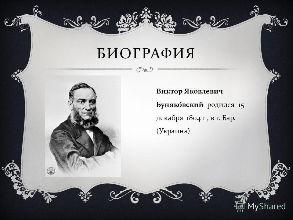 БИОГРАФИЯ Виктор Яковлевич Буняковский родился 15 декабря 1804 г, в г. Бар. ( Украина )