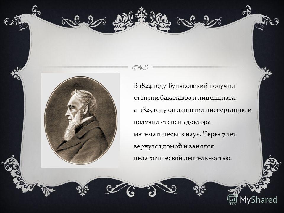 В 1824 году Буняковский получил степени бакалавра и лиценциата, а 1825 году он защитил диссертацию и получил степень доктора математических наук. Через 7 лет вернулся домой и занялся педагогической деятельностью.
