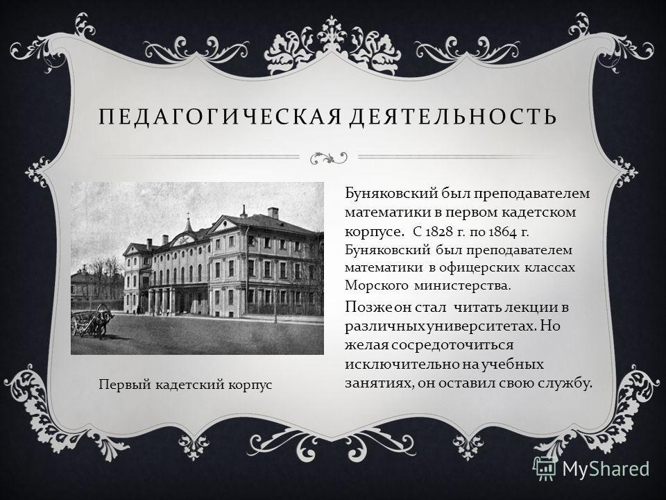 ПЕДАГОГИЧЕСКАЯ ДЕЯТЕЛЬНОСТЬ Буняковский был преподавателем математики в первом кадетском корпусе. С 1828 г. по 1864 г. Буняковский был преподавателем математики в офицерских классах Морского министерства. Позже он стал читать лекции в различных униве