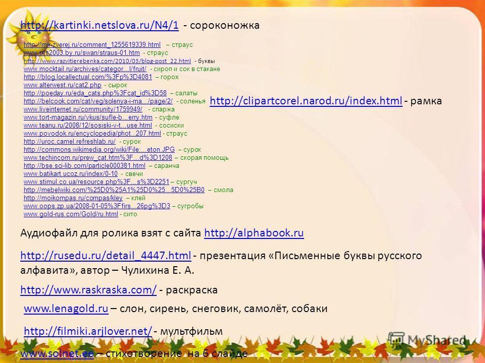http://kartinki.netslova.ru/N4/1http://kartinki.netslova.ru/N4/1 - сороконожка http://mir-zverej.ru/comment_1255619339.htmlhttp://mir-zverej.ru/comment_1255619339.html – страус www.pts2003.by.ru/swan/straushtmwww.pts2003.by.ru/swan/straus-01.htm - ст