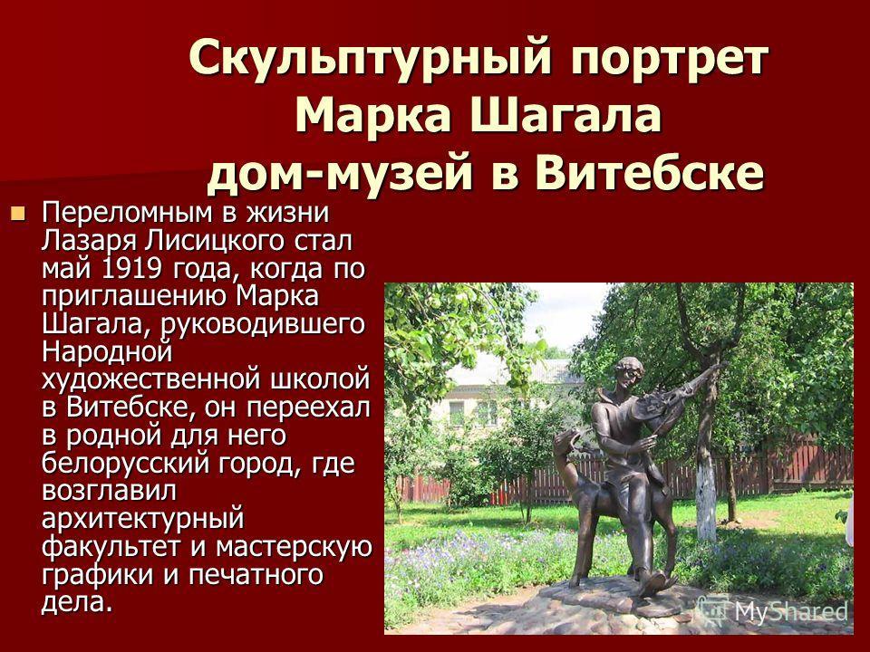 Переломным в жизни Лазаря Лисицкого стал май 1919 года, когда по приглашению Марка Шагала, руководившего Народной художественной школой в Витебске, он переехал в родной для него белорусский город, где возглавил архитектурный факультет и мастерскую гр