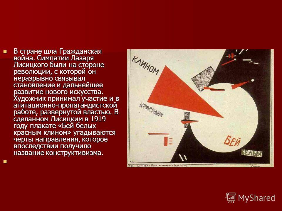 В стране шла Гражданская война. Симпатии Лазаря Лисицкого были на стороне революции, с которой он неразрывно связывал становление и дальнейшее развитие нового искусства. Художник принимал участие и в агитационно-пропагандистской работе, развернутой в