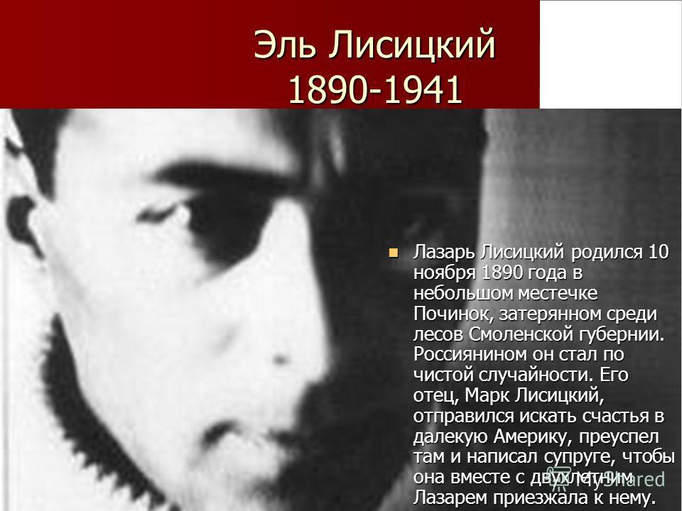 Эль Лисицкий 1890-1941 Лазарь Лисицкий родился 10 ноября 1890 года в небольшом местечке Починок, затерянном среди лесов Смоленской губернии. Россиянином он стал по чистой случайности. Его отец, Марк Лисицкий, отправился искать счастья в далекую Амери