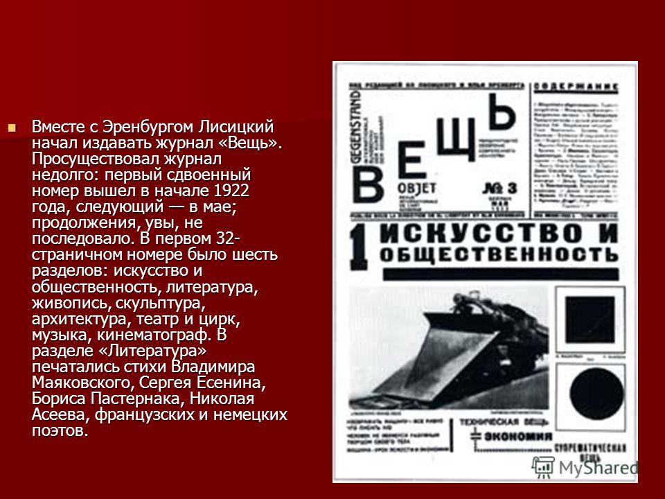 Вместе с Эренбургом Лисицкий начал издавать журнал «Вещь». Просуществовал журнал недолго: первый сдвоенный номер вышел в начале 1922 года, следующий в мае; продолжения, увы, не последовало. В первом 32- страничном номере было шесть разделов: искусств