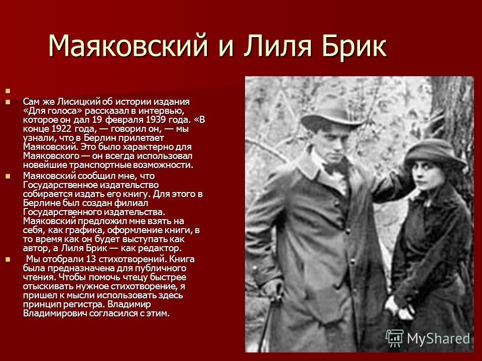 Маяковский и Лиля Брик Сам же Лисицкий об истории издания «Для голоса» рассказал в интервью, которое он дал 19 февраля 1939 года. «В конце 1922 года, говорил он, мы узнали, что в Берлин прилетает Маяковский. Это было характерно для Маяковского он все