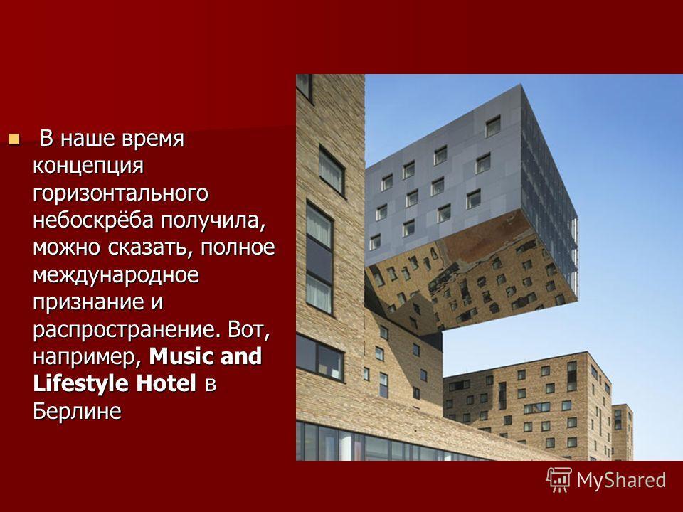 В наше время концепция горизонтального небоскрёба получила, можно сказать, полное международное признание и распространение. Вот, например, Music and Lifestyle Hotel в Берлине В наше время концепция горизонтального небоскрёба получила, можно сказать,