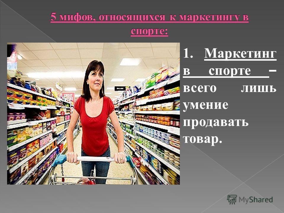 1. Маркетинг в спорте – всего лишь умение продавать товар.