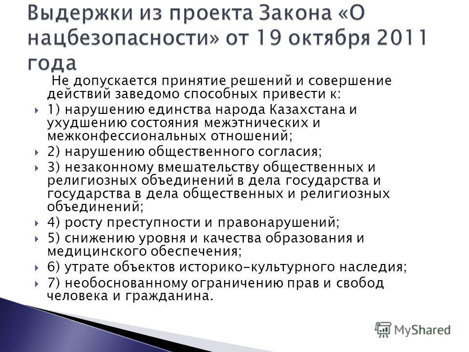 Не допускается принятие решений и совершение действий заведомо способных привести к: 1) нарушению единства народа Казахстана и ухудшению состояния межэтнических и межконфессиональных отношений; 2) нарушению общественного согласия; 3) незаконному вмеш