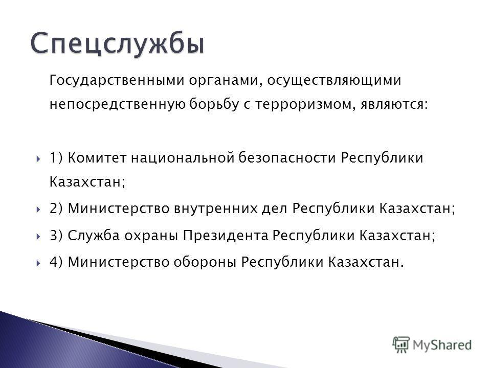 Государственными органами, осуществляющими непосредственную борьбу с терроризмом, являются: 1) Комитет национальной безопасности Республики Казахстан; 2) Министерство внутренних дел Республики Казахстан; 3) Служба охраны Президента Республики Казахст