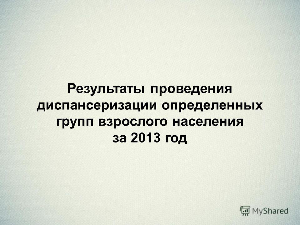 Результаты проведения диспансеризации определенных групп взрослого населения за 2013 год
