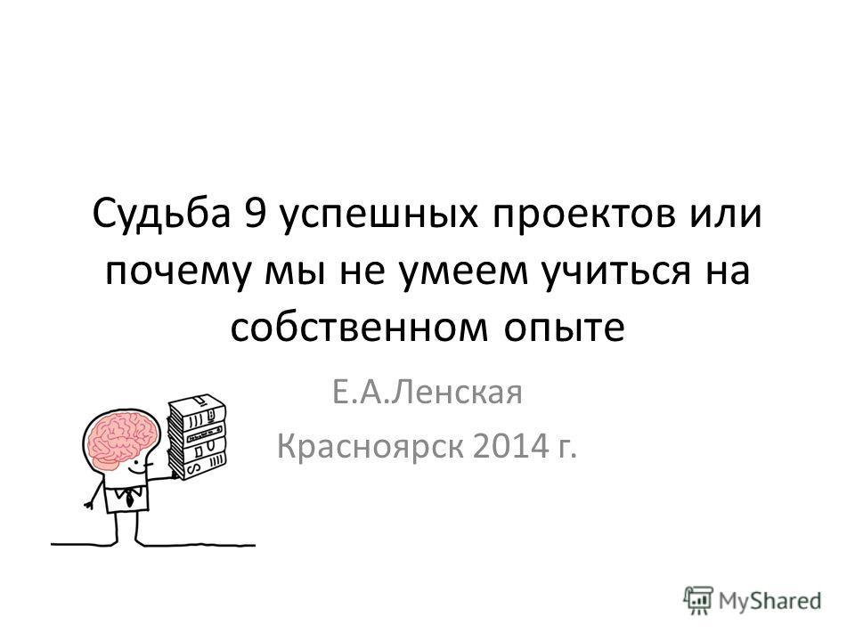 Судьба 9 успешных проектов или почему мы не умеем учиться на собственном опыте Е.А.Ленская Красноярск 2014 г.