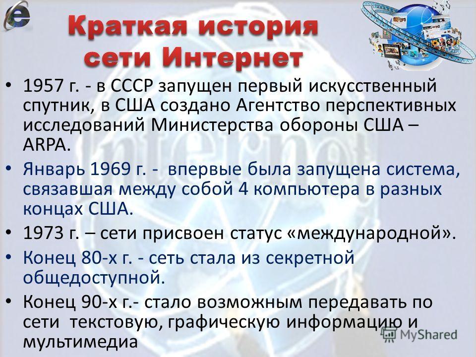 1957 г. - в СССР запущен первый искусственный спутник, в США создано Агентство перспективных исследований Министерства обороны США – ARPA. Январь 1969 г. - впервые была запущена система, связавшая между собой 4 компьютера в разных концах США. 1973 г.