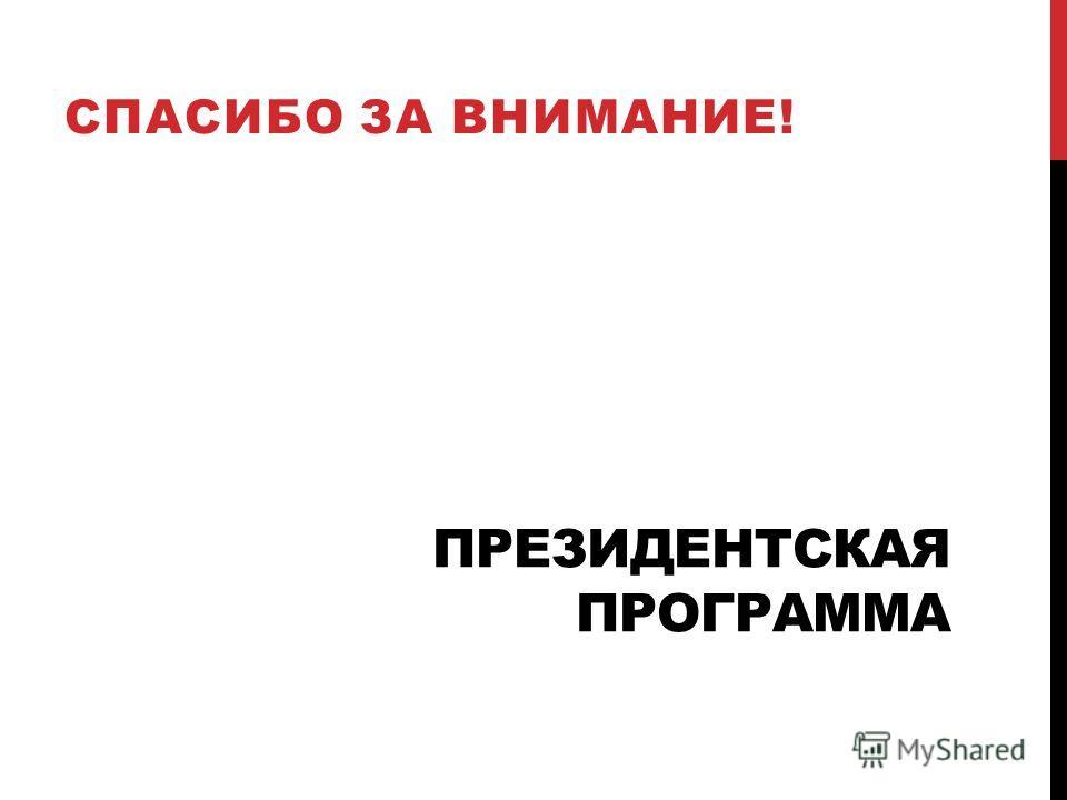 ПРЕЗИДЕНТСКАЯ ПРОГРАММА СПАСИБО ЗА ВНИМАНИЕ!