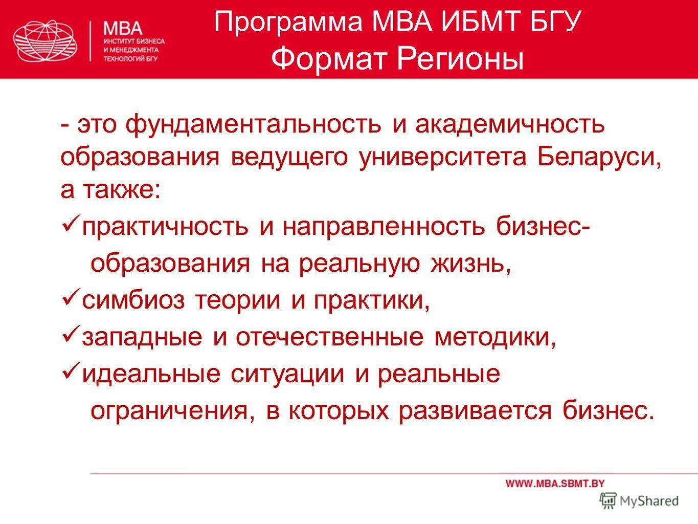 Программа МВА ИБМТ БГУ Формат Регионы - это фундаментальность и академичность образования ведущего университета Беларуси, а также: практичность и направленность бизнес- образования на реальную жизнь, симбиоз теории и практики, западные и отечественны